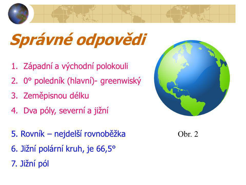 Správné odpovědi 1.Západní a východní polokouli 2.0° poledník (hlavní)- greenwiský 3.Zeměpisnou délku 4.Dva póly, severní a jižní 5.