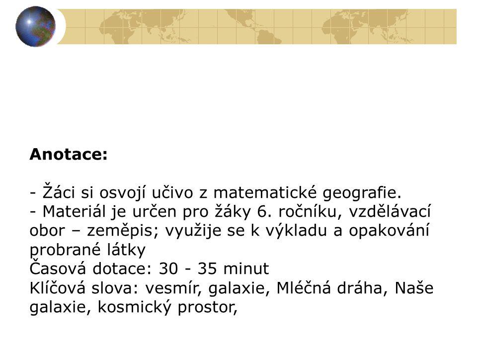Anotace: - Žáci si osvojí učivo z matematické geografie. - Materiál je určen pro žáky 6. ročníku, vzdělávací obor – zeměpis; využije se k výkladu a op