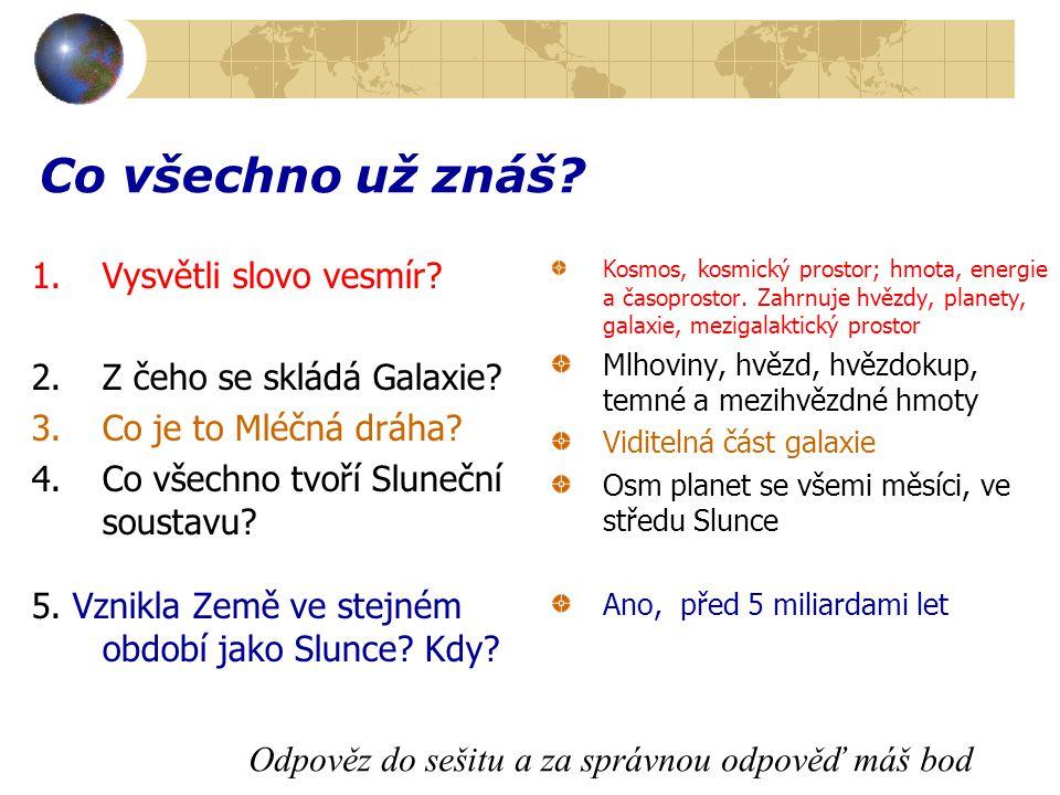 Co všechno už znáš? 1.Vysvětli slovo vesmír? 2.Z čeho se skládá Galaxie? 3.Co je to Mléčná dráha? 4.Co všechno tvoří Sluneční soustavu? 5. Vznikla Zem