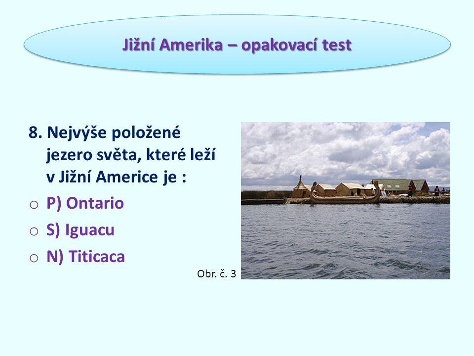 8. Nejvýše položené jezero světa, které leží v Jižní Americe je : o P) Ontario o S) Iguacu o N) Titicaca Jižní Amerika – opakovací test Obr. č. 3