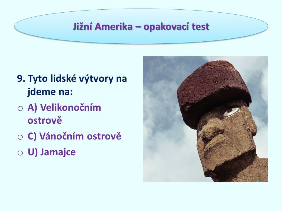 9. Tyto lidské výtvory na jdeme na: o A) Velikonočním ostrově o C) Vánočním ostrově o U) Jamajce Jižní Amerika – opakovací test