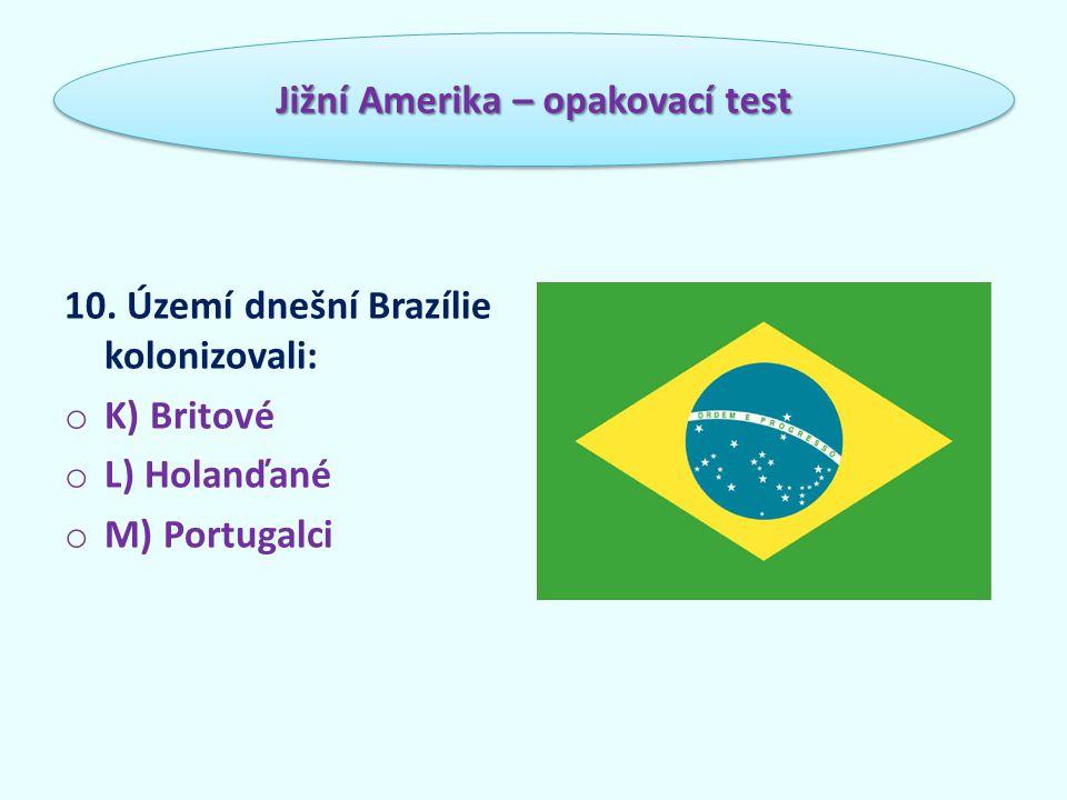 10. Území dnešní Brazílie kolonizovali: o K) Britové o L) Holanďané o M) Portugalci Jižní Amerika – opakovací test