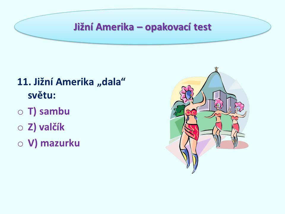 """11. Jižní Amerika """"dala světu: o T) sambu o Z) valčík o V) mazurku Jižní Amerika – opakovací test"""