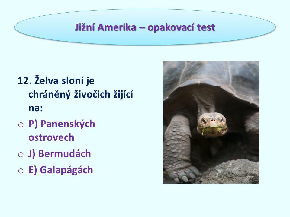 12. Želva sloní je chráněný živočich žijící na: o P) Panenských ostrovech o J) Bermudách o E) Galapágách Jižní Amerika – opakovací test