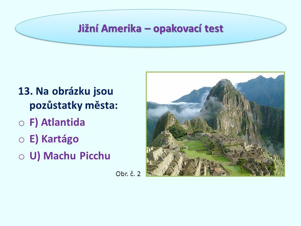 13. Na obrázku jsou pozůstatky města: o F) Atlantida o E) Kartágo o U) Machu Picchu Jižní Amerika – opakovací test Obr. č. 2