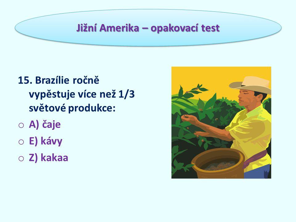 15. Brazílie ročně vypěstuje více než 1/3 světové produkce: o A) čaje o E) kávy o Z) kakaa Jižní Amerika – opakovací test