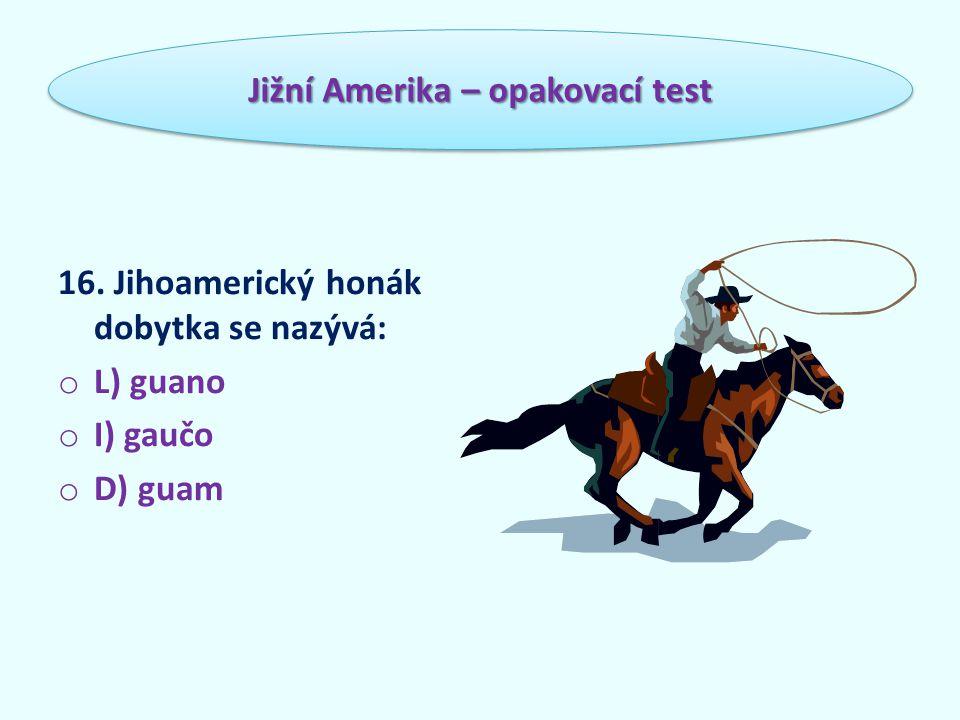 16. Jihoamerický honák dobytka se nazývá: o L) guano o I) gaučo o D) guam Jižní Amerika – opakovací test