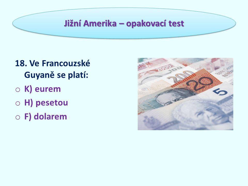 18. Ve Francouzské Guyaně se platí: o K) eurem o H) pesetou o F) dolarem Jižní Amerika – opakovací test