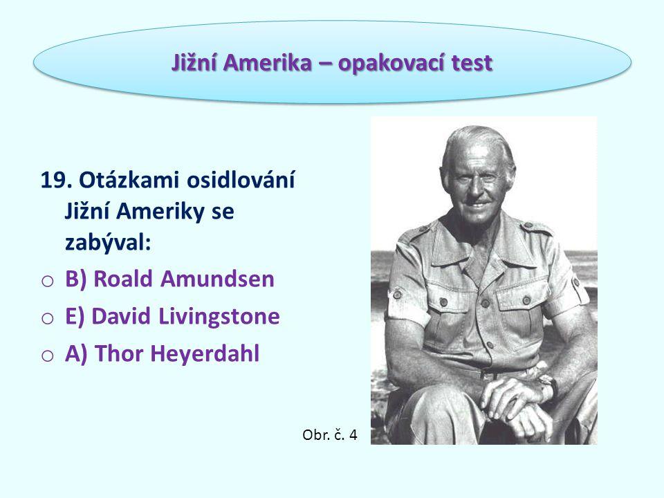 19. Otázkami osidlování Jižní Ameriky se zabýval: o B) Roald Amundsen o E) David Livingstone o A) Thor Heyerdahl Jižní Amerika – opakovací test Obr. č