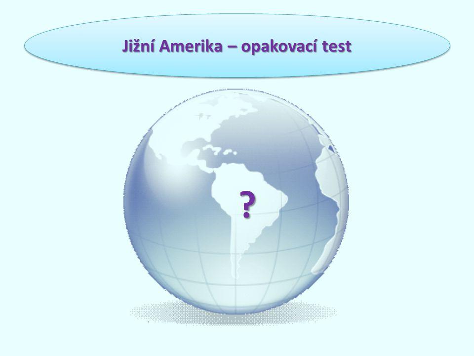 1.Jižní Amerika se rozkládá: o A) na severní polokouli o M) na jižní polokouli o J) na severní i jižní polokouli Jižní Amerika – opakovací test