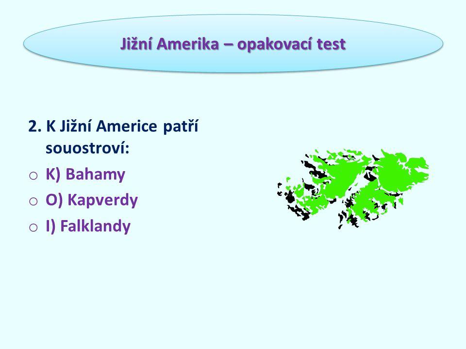 2. K Jižní Americe patří souostroví: o K) Bahamy o O) Kapverdy o I) Falklandy Jižní Amerika – opakovací test