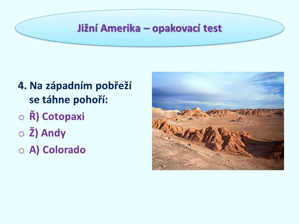4. Na západním pobřeží se táhne pohoří: o Ř) Cotopaxi o Ž) Andy o A) Colorado Jižní Amerika – opakovací test