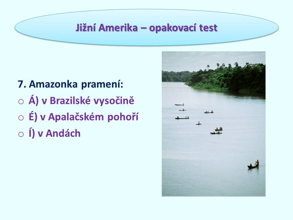 7. Amazonka pramení: o Á) v Brazilské vysočině o É) v Apalačském pohoří o Í) v Andách Jižní Amerika – opakovací test