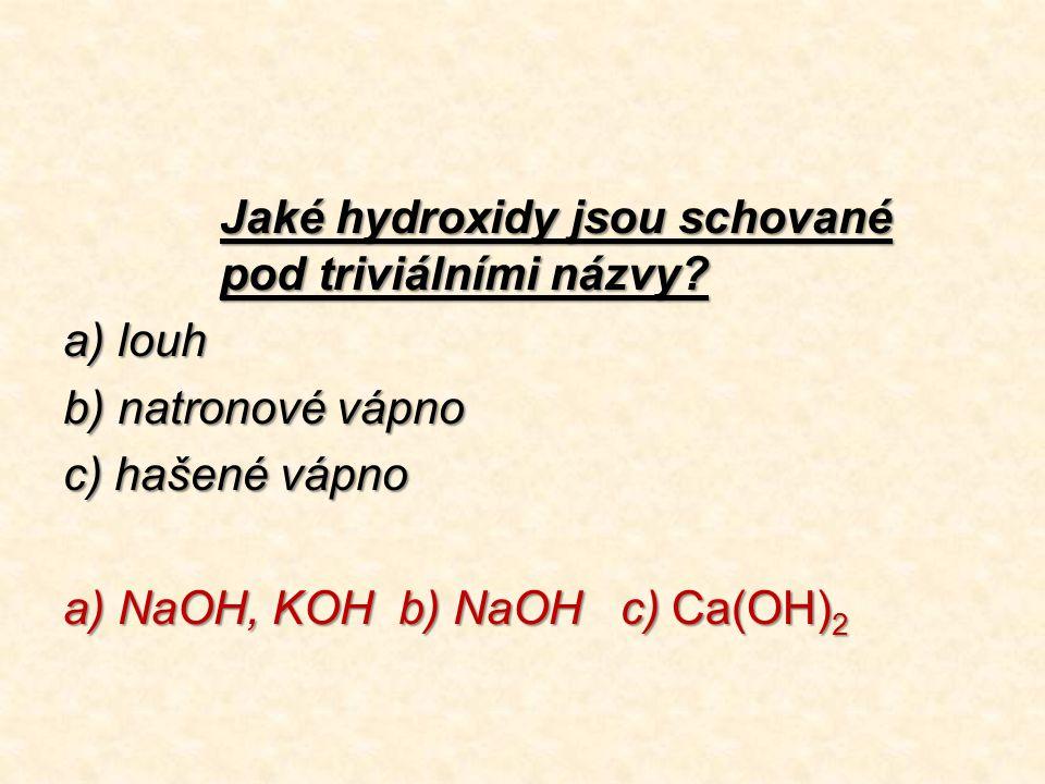 Jaké hydroxidy jsou schované pod triviálními názvy? a) louh b) natronové vápno c) hašené vápno a) NaOH, KOH b) NaOH c) Ca(OH) 2