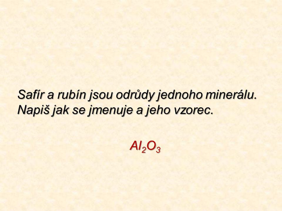 Safír a rubín jsou odrůdy jednoho minerálu. Napiš jak se jmenuje a jeho vzorec. Al 2 O 3 Al 2 O 3