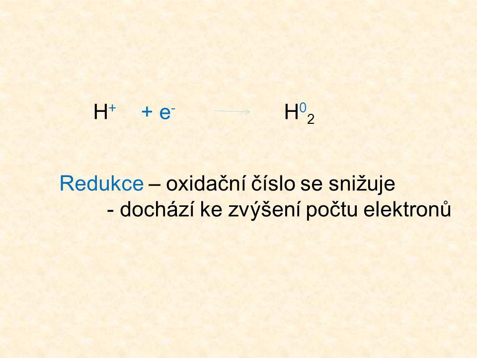 H + + e - H 0 2 Redukce – oxidační číslo se snižuje - dochází ke zvýšení počtu elektronů