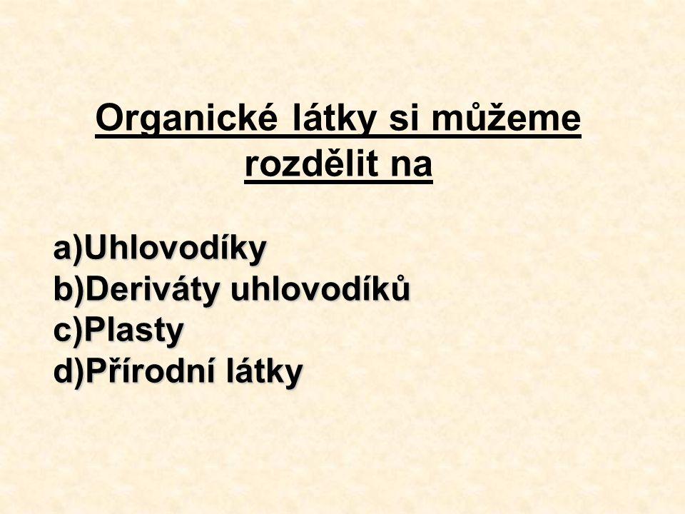 Organické látky si můžeme rozdělit na a)Uhlovodíky b)Deriváty uhlovodíků c)Plasty d)Přírodní látky