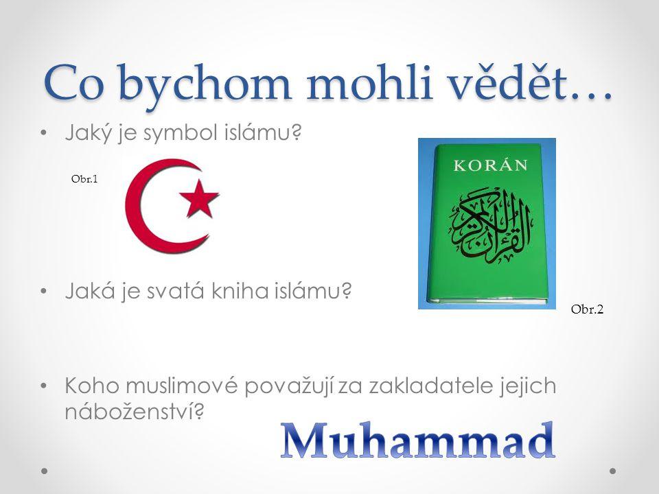 Co bychom mohli vědět… Jaký je symbol islámu? Jaká je svatá kniha islámu? Koho muslimové považují za zakladatele jejich náboženství? Obr.1 Obr.2