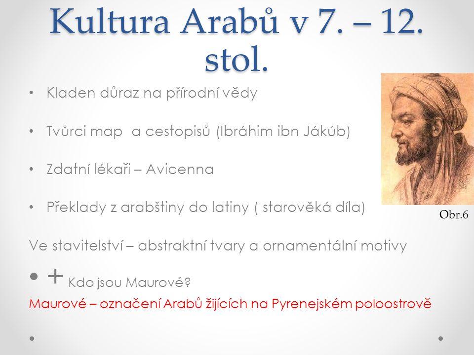 Kultura Arabů v 7. – 12. stol. Kladen důraz na přírodní vědy Tvůrci map a cestopisů (Ibráhim ibn Jákúb) Zdatní lékaři – Avicenna Překlady z arabštiny