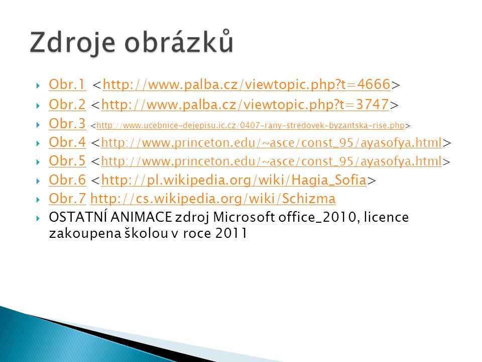  Obr.1 Obr.1http://www.palba.cz/viewtopic.php?t=4666  Obr.2 Obr.2http://www.palba.cz/viewtopic.php?t=3747  Obr.3 Obr.3http://www.ucebnice-dejepisu.ic.cz/0407-rany-stredovek-byzantska-rise.php  Obr.4 Obr.4 http://www.princeton.edu/~asce/const_95/ayasofya.html  Obr.5 Obr.5 http://www.princeton.edu/~asce/const_95/ayasofya.html  Obr.6 Obr.6http://pl.wikipedia.org/wiki/Hagia_Sofia  Obr.7 http://cs.wikipedia.org/wiki/Schizma Obr.7http://cs.wikipedia.org/wiki/Schizma  OSTATNÍ ANIMACE zdroj Microsoft office_2010, licence zakoupena školou v roce 2011