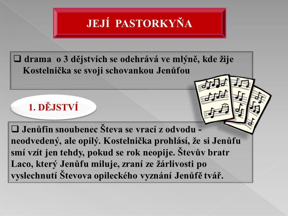  drama o 3 dějstvích se odehrává ve mlýně, kde žije Kostelnička se svoji schovankou Jenůfou  Jenůfin snoubenec Števa se vrací z odvodu - neodvedený,