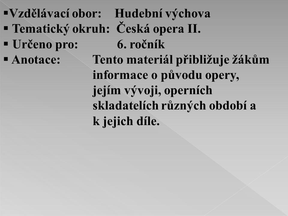  Vzdělávací obor: Hudební výchova  Tematický okruh: Česká opera II.  Určeno pro: 6. ročník  Anotace: Tento materiál přibližuje žákům informace o p