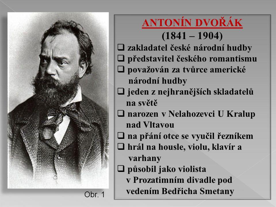 ANTONÍN DVOŘÁK (1841 – 1904)  zakladatel české národní hudby  představitel českého romantismu  považován za tvůrce americké národní hudby  jeden z