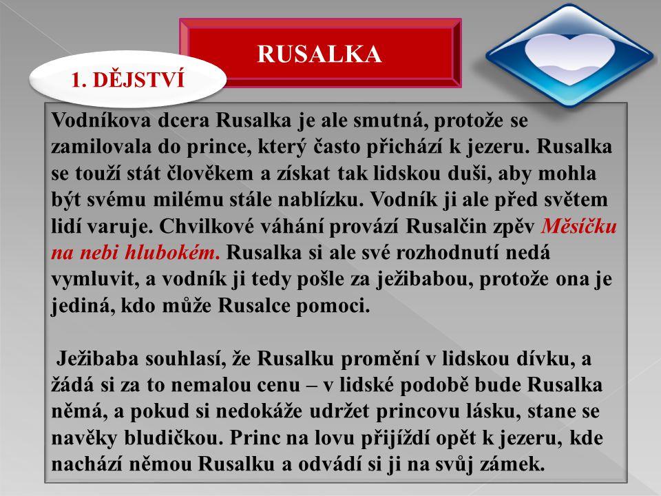 RUSALKA Vodníkova dcera Rusalka je ale smutná, protože se zamilovala do prince, který často přichází k jezeru. Rusalka se touží stát člověkem a získat