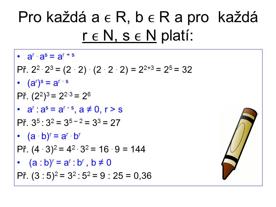 Pro každá a R, b R a pro každá r N, s N platí: a r. a s = a r + s Př. 2 2. 2 3 = (2. 2). (2. 2. 2) = 2 2+3 = 2 5 = 32 (a r ) s = a r · s Př. (2 2 ) 3