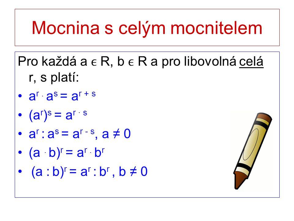 Mocnina s celým mocnitelem Pro každá a R, b R a pro libovolná celá r, s platí: a r. a s = a r + s (a r ) s = a r · s a r : a s = a r - s, a ≠ 0 (a. b)