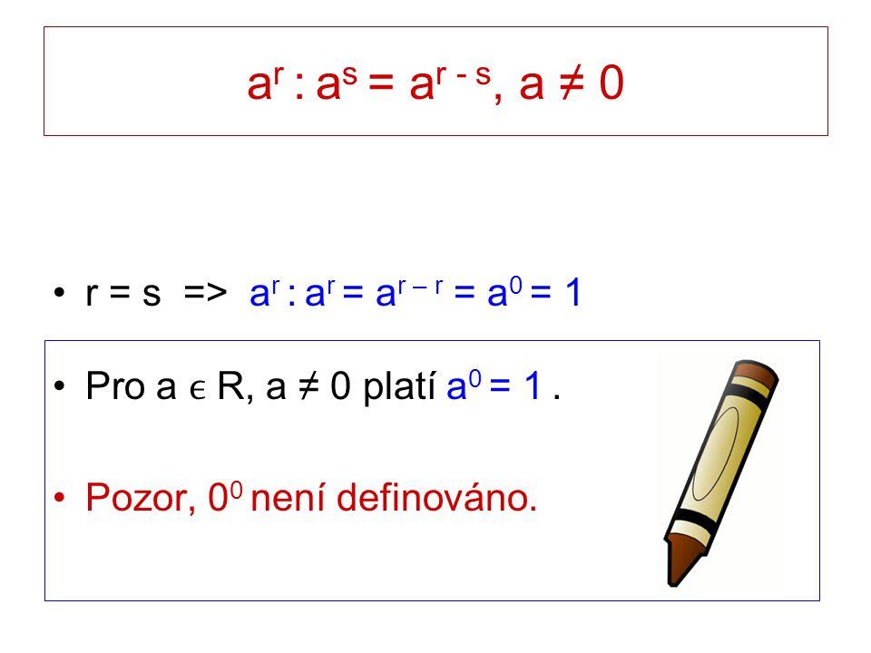 a r : a s = a r - s, a ≠ 0 r = s => a r : a r = a r – r = a 0 = 1 Pro a R, a ≠ 0 platí a 0 = 1. Pozor, 0 0 není definováno.
