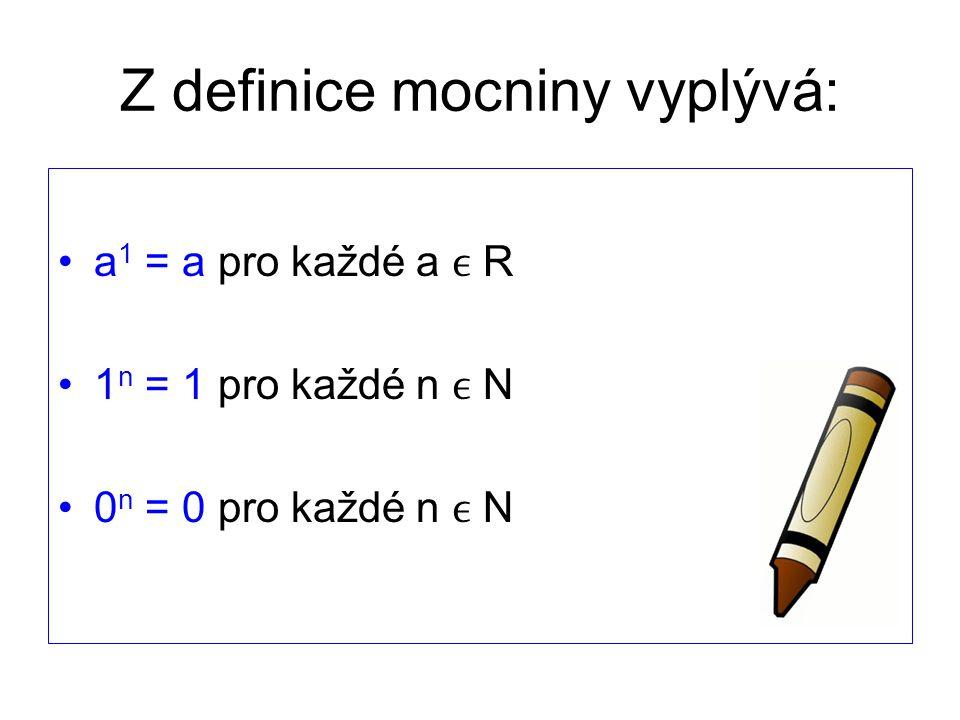 Z definice mocniny vyplývá: a 1 = a pro každé a R 1 n = 1 pro každé n N 0 n = 0 pro každé n N