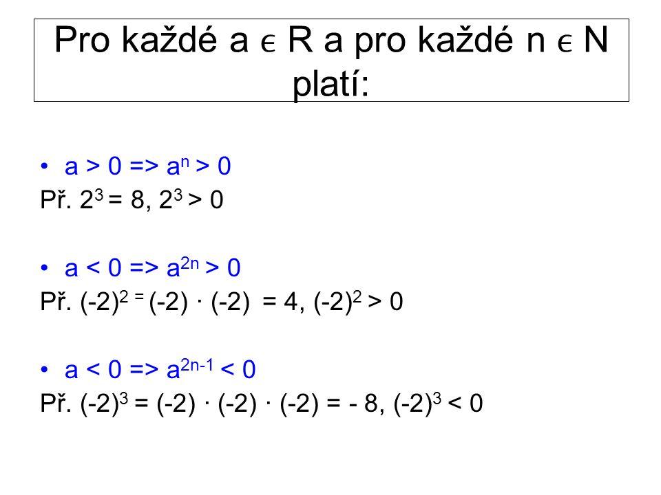 Pro každé a R a pro každé n N platí: a > 0 => a n > 0 Př. 2 3 = 8, 2 3 > 0 a a 2n > 0 Př. (-2) 2 = (-2) · (-2) = 4, (-2) 2 > 0 a a 2n-1 < 0 Př. (-2) 3