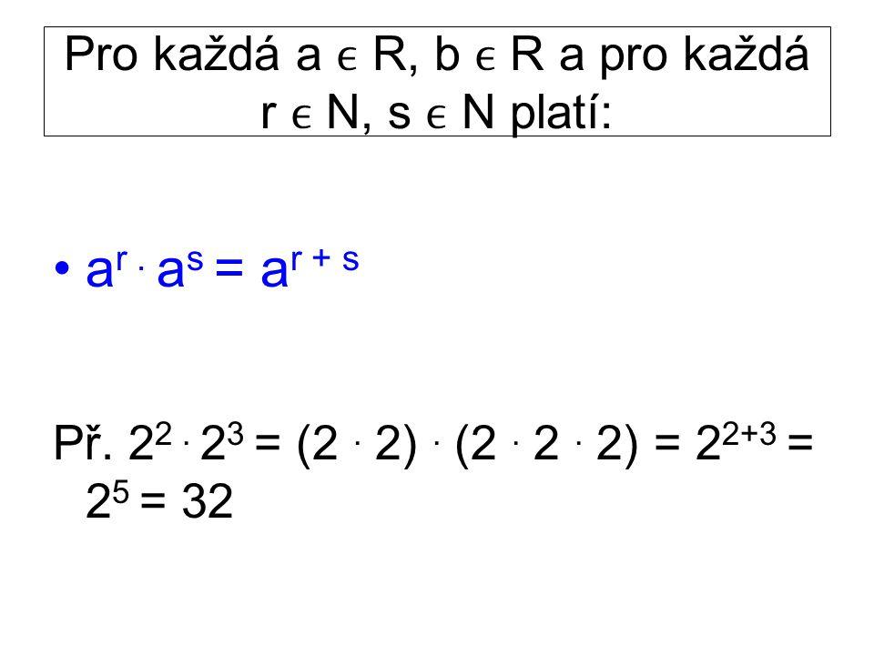 Pro každá a R, b R a pro každá r N, s N platí: a r. a s = a r + s Př. 2 2. 2 3 = (2. 2). (2. 2. 2) = 2 2+3 = 2 5 = 32