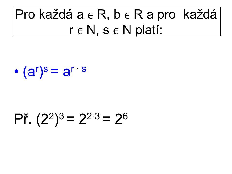Pro každá a R, b R a pro každá r N, s N platí: (a r ) s = a r · s Př. (2 2 ) 3 = 2 2·3 = 2 6