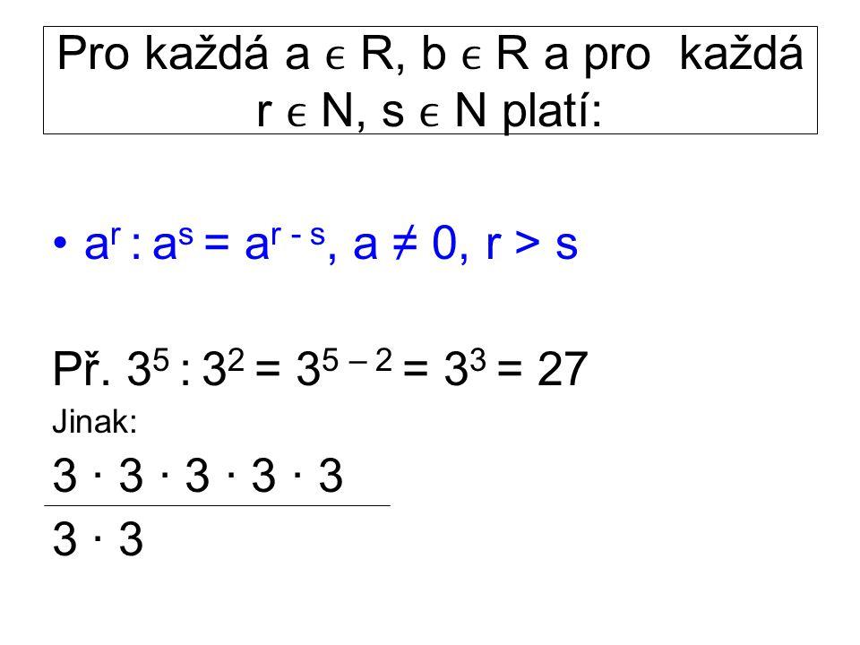 Pro každá a R, b R a pro každá r N, s N platí: a r : a s = a r - s, a ≠ 0, r > s Př. 3 5 : 3 2 = 3 5 – 2 = 3 3 = 27 Jinak: 3 · 3 · 3 · 3 · 3 3 · 3