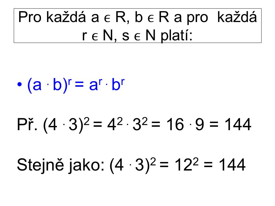 Pro každá a R, b R a pro každá r N, s N platí: (a. b) r = a r. b r Př. (4. 3) 2 = 4 2. 3 2 = 16. 9 = 144 Stejně jako: (4. 3) 2 = 12 2 = 144