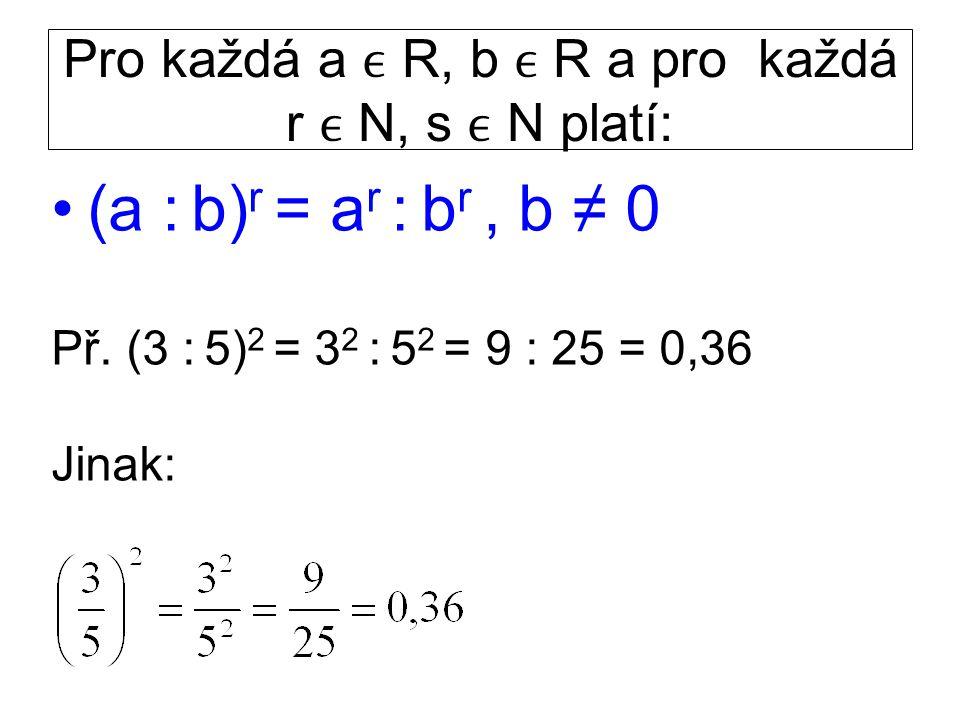 Pro každá a R, b R a pro každá r N, s N platí: (a : b) r = a r : b r, b ≠ 0 Př. (3 : 5) 2 = 3 2 : 5 2 = 9 : 25 = 0,36 Jinak:
