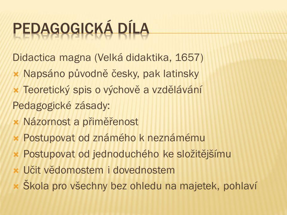 Didactica magna (Velká didaktika, 1657)  Napsáno původně česky, pak latinsky  Teoretický spis o výchově a vzdělávání Pedagogické zásady:  Názornost