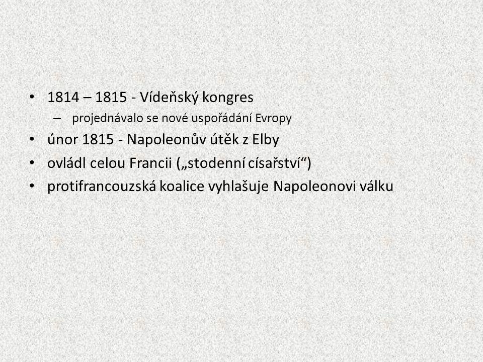 """1814 – 1815 - Vídeňský kongres – projednávalo se nové uspořádání Evropy únor 1815 - Napoleonův útěk z Elby ovládl celou Francii (""""stodenní císařství ) protifrancouzská koalice vyhlašuje Napoleonovi válku"""