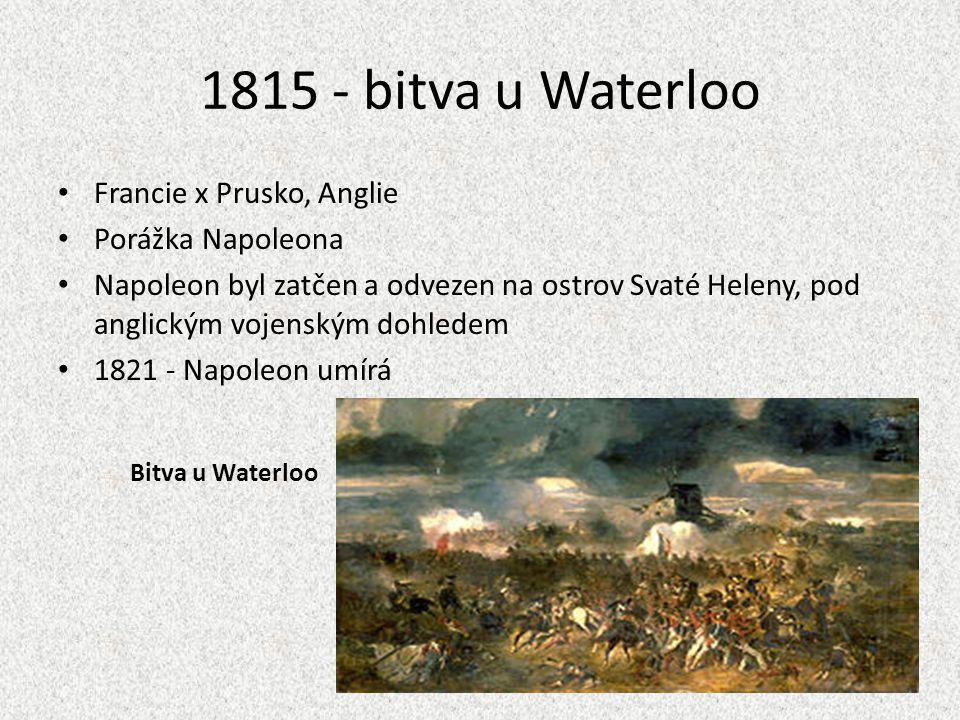 1815 - bitva u Waterloo Francie x Prusko, Anglie Porážka Napoleona Napoleon byl zatčen a odvezen na ostrov Svaté Heleny, pod anglickým vojenským dohle