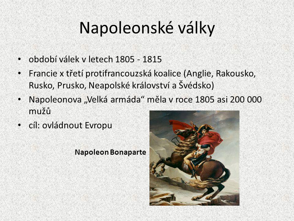 """Napoleonské války období válek v letech 1805 - 1815 Francie x třetí protifrancouzská koalice (Anglie, Rakousko, Rusko, Prusko, Neapolské království a Švédsko) Napoleonova """"Velká armáda měla v roce 1805 asi 200 000 mužů cíl: ovládnout Evropu Napoleon Bonaparte"""