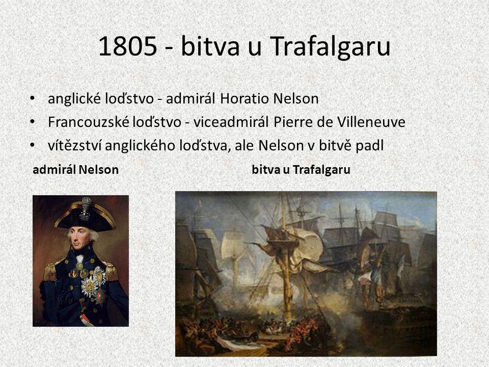 1805 - bitva u Trafalgaru anglické loďstvo - admirál Horatio Nelson Francouzské loďstvo - viceadmirál Pierre de Villeneuve vítězství anglického loďstva, ale Nelson v bitvě padl admirál Nelson bitva u Trafalgaru