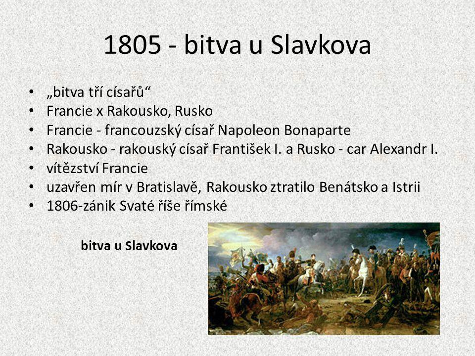 "1805 - bitva u Slavkova ""bitva tří císařů"" Francie x Rakousko, Rusko Francie - francouzský císař Napoleon Bonaparte Rakousko - rakouský císař Františe"