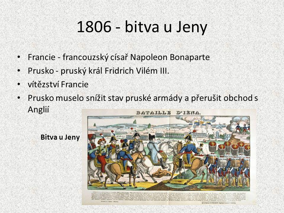 1806 - bitva u Jeny Francie - francouzský císař Napoleon Bonaparte Prusko - pruský král Fridrich Vilém III. vítězství Francie Prusko muselo snížit sta