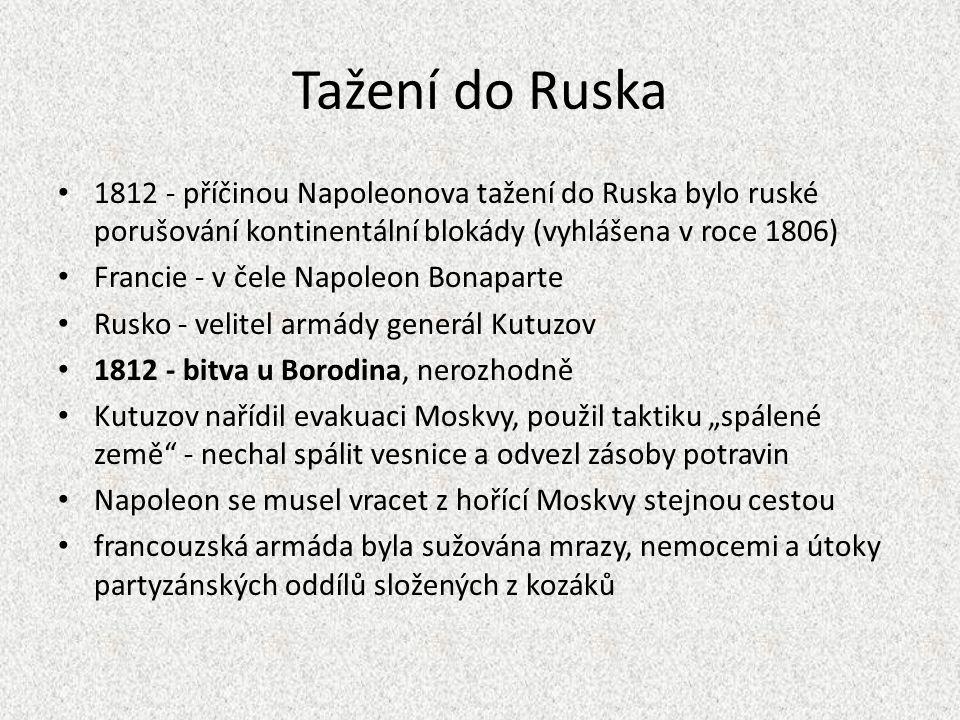 """Tažení do Ruska 1812 - příčinou Napoleonova tažení do Ruska bylo ruské porušování kontinentální blokády (vyhlášena v roce 1806) Francie - v čele Napoleon Bonaparte Rusko - velitel armády generál Kutuzov 1812 - bitva u Borodina, nerozhodně Kutuzov nařídil evakuaci Moskvy, použil taktiku """"spálené země - nechal spálit vesnice a odvezl zásoby potravin Napoleon se musel vracet z hořící Moskvy stejnou cestou francouzská armáda byla sužována mrazy, nemocemi a útoky partyzánských oddílů složených z kozáků"""