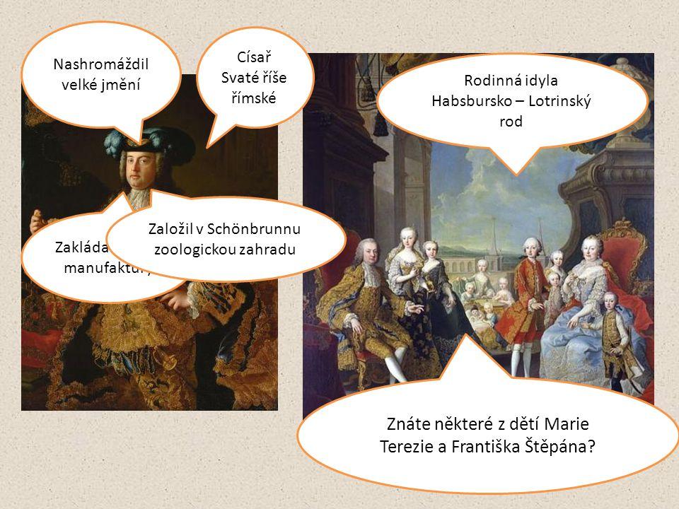 Císař Svaté říše římské Nashromáždil velké jmění Zakládal vlastní manufaktury Založil v Schönbrunnu zoologickou zahradu Rodinná idyla Habsbursko – Lot