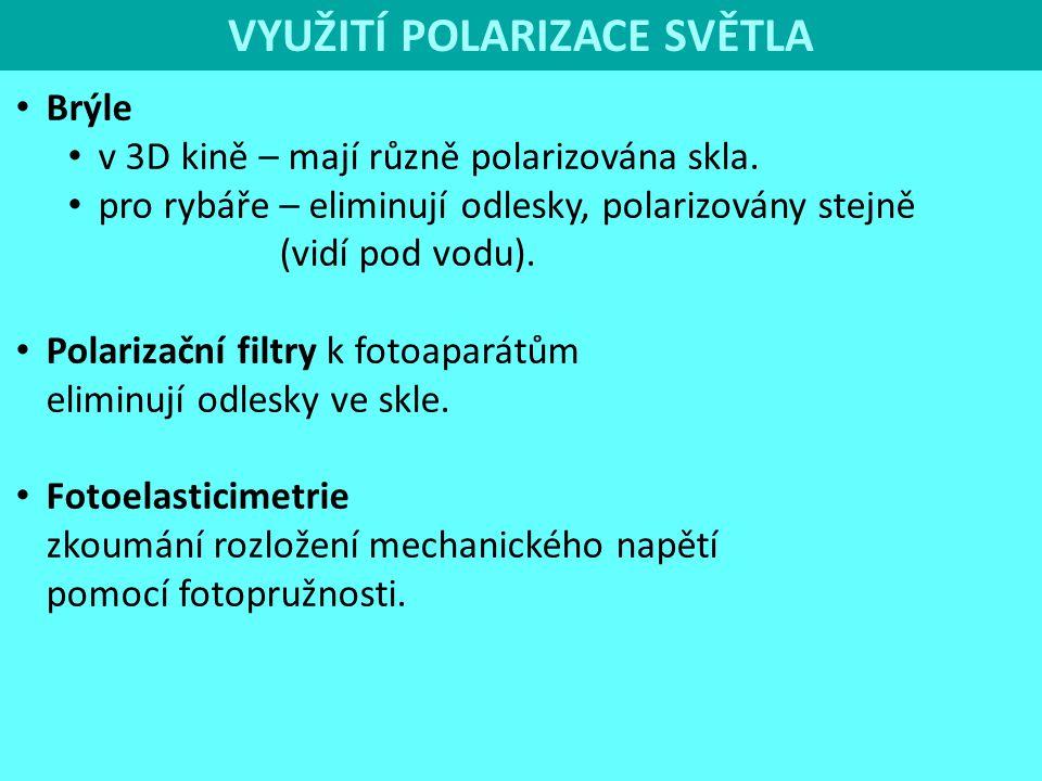VYUŽITÍ POLARIZACE SVĚTLA Brýle v 3D kině – mají různě polarizována skla. pro rybáře – eliminují odlesky, polarizovány stejně (vidí pod vodu). Polariz