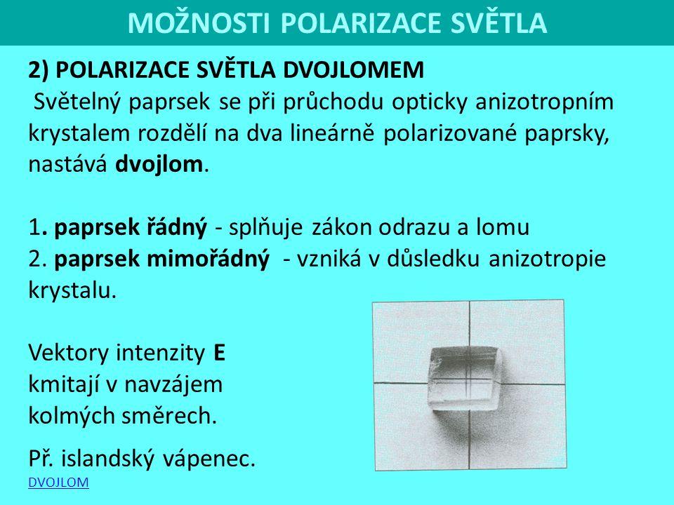 MOŽNOSTI POLARIZACE SVĚTLA 2) POLARIZACE SVĚTLA DVOJLOMEM Světelný paprsek se při průchodu opticky anizotropním krystalem rozdělí na dva lineárně pola