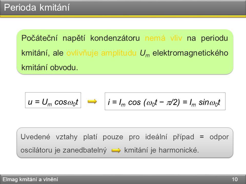 Perioda kmitání Elmag kmitání a vlnění 10 u = U m cos  0 t i = I m cos (  0 t −  /2) = I m sin  0 t Počáteční napětí kondenzátoru nemá vliv na per
